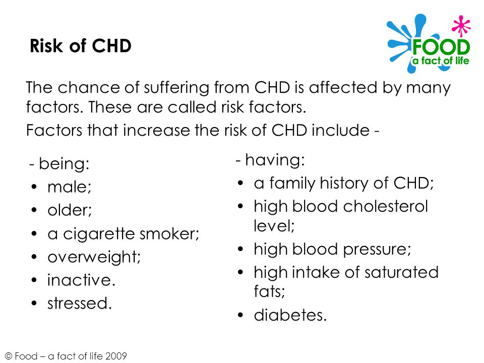 Risk of CHD The chance of suffering from CHD is affected by many factors. These are called risk factors.