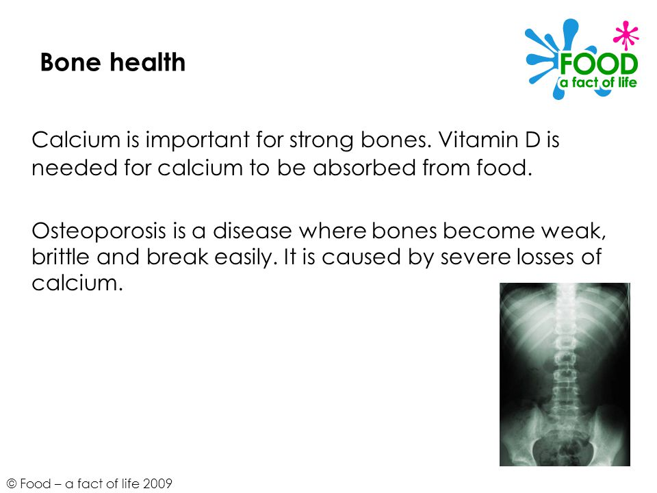 Bone health Calcium is important for strong bones. Vitamin D is needed for calcium to be absorbed from food.