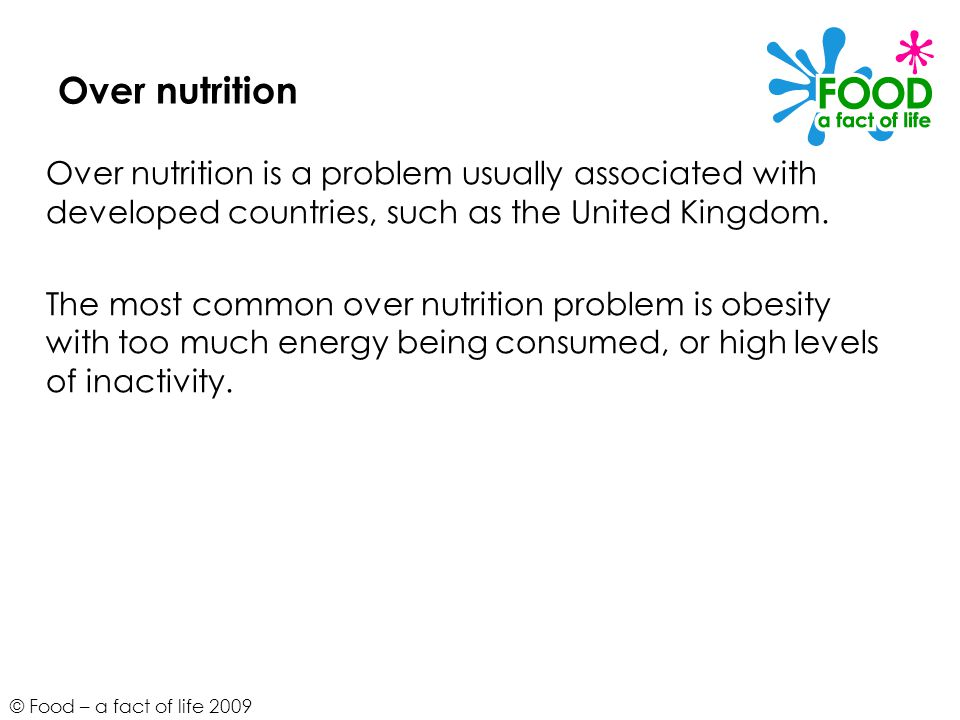 Over nutrition Over nutrition is a problem usually associated with developed countries, such as the United Kingdom.