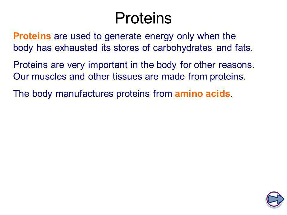 Proteins Proteins are used to generate energy only when the body has exhausted its stores of carbohydrates and fats.