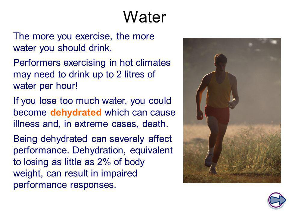 Water The more you exercise, the more water you should drink.