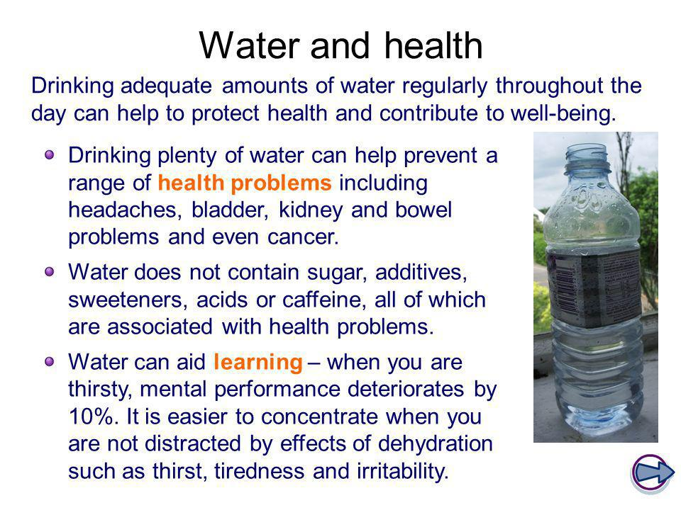 Water and health Drinking adequate amounts of water regularly throughout the day can help to protect health and contribute to well-being.