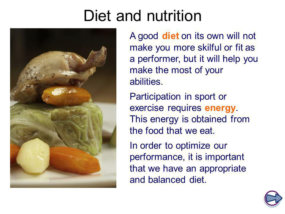Diet and nutrition A good diet on its own will not make you more skilful or fit as a performer, but it will help you make the most of your abilities.