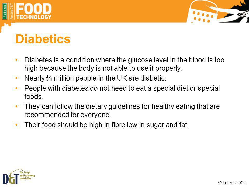 Diabetics Diabetes is a condition where the glucose level in the blood is too high because the body is not able to use it properly.
