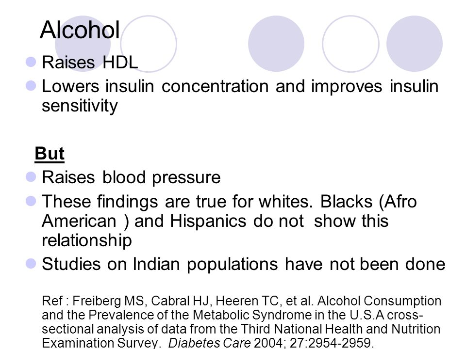Alcohol Raises HDL. Lowers insulin concentration and improves insulin sensitivity. But. Raises blood pressure.
