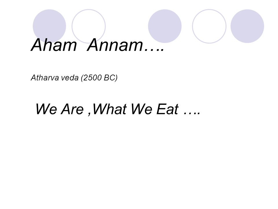 Aham Annam…. Atharva veda (2500 BC) We Are ,What We Eat ….
