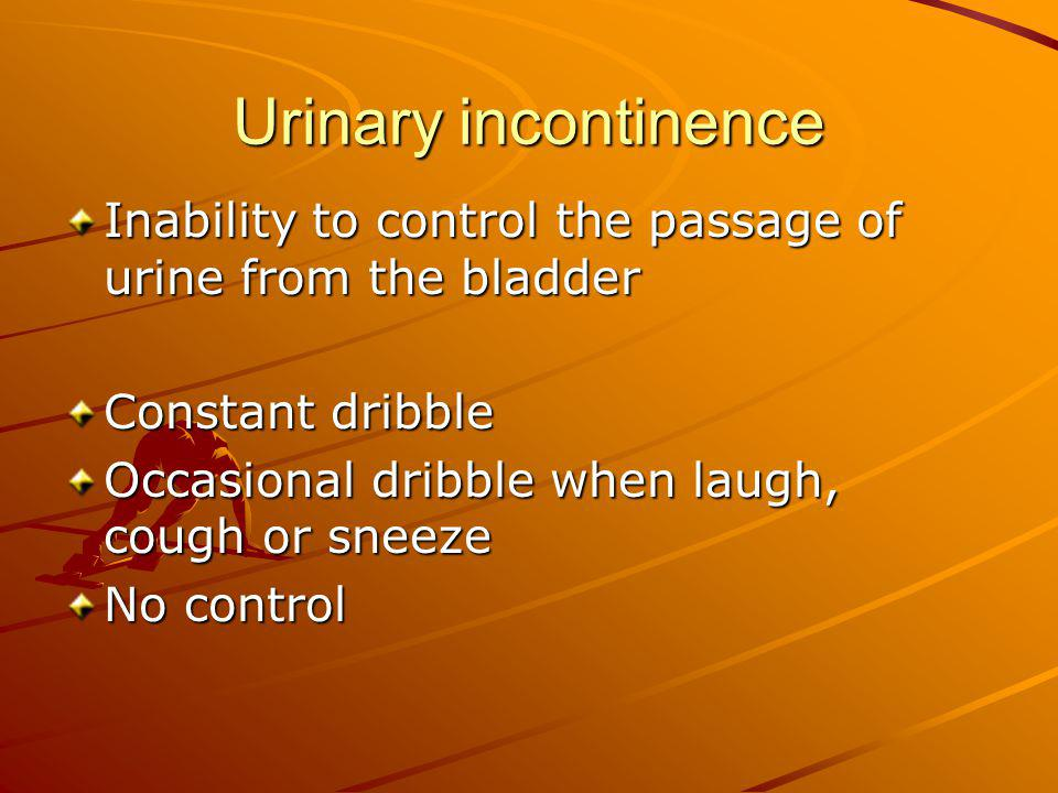 Urinary incontinence Inability to control the passage of urine from the bladder. Constant dribble.