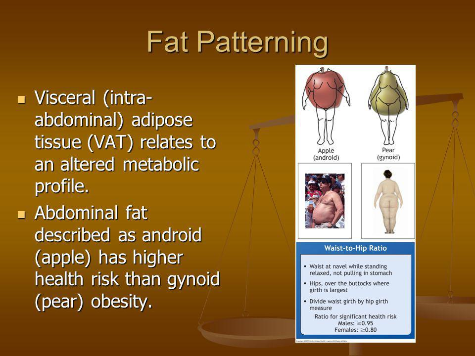 Fat Patterning Visceral (intra-abdominal) adipose tissue (VAT) relates to an altered metabolic profile.