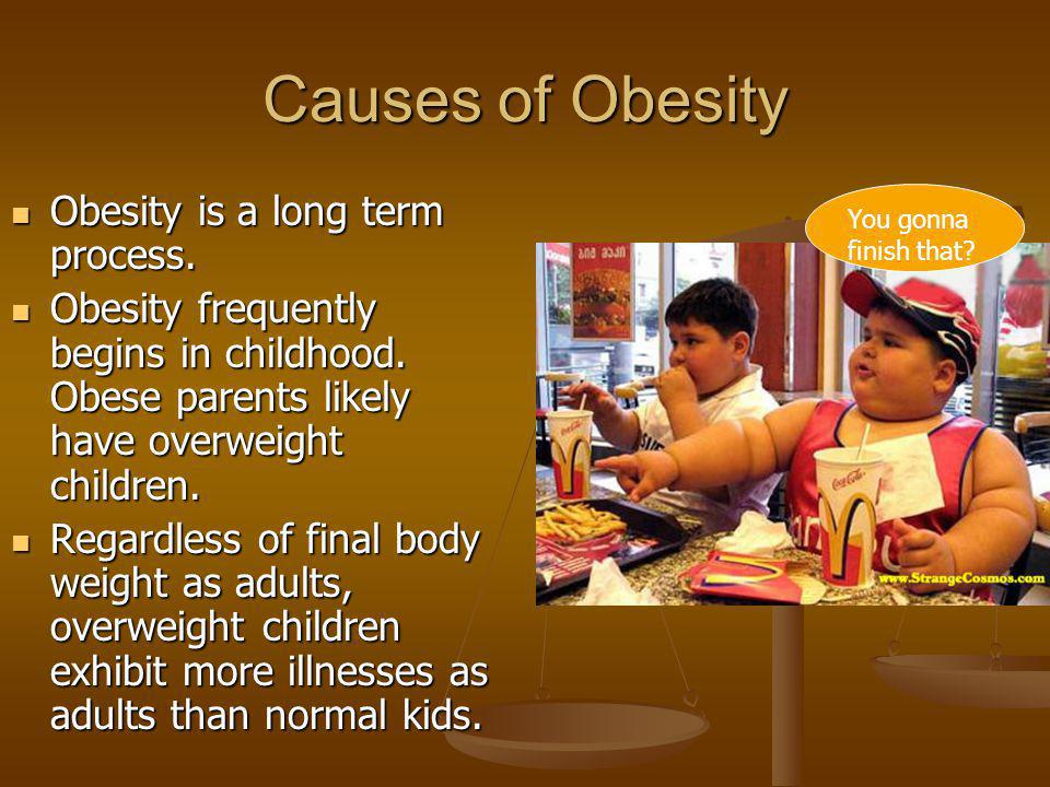 Causes of Obesity Obesity is a long term process.