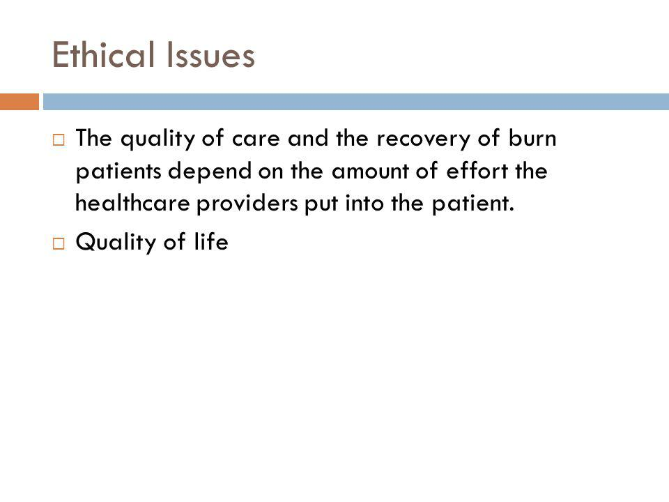 Ethical Issues The quality of care and the recovery of burn patients depend on the amount of effort the healthcare providers put into the patient.