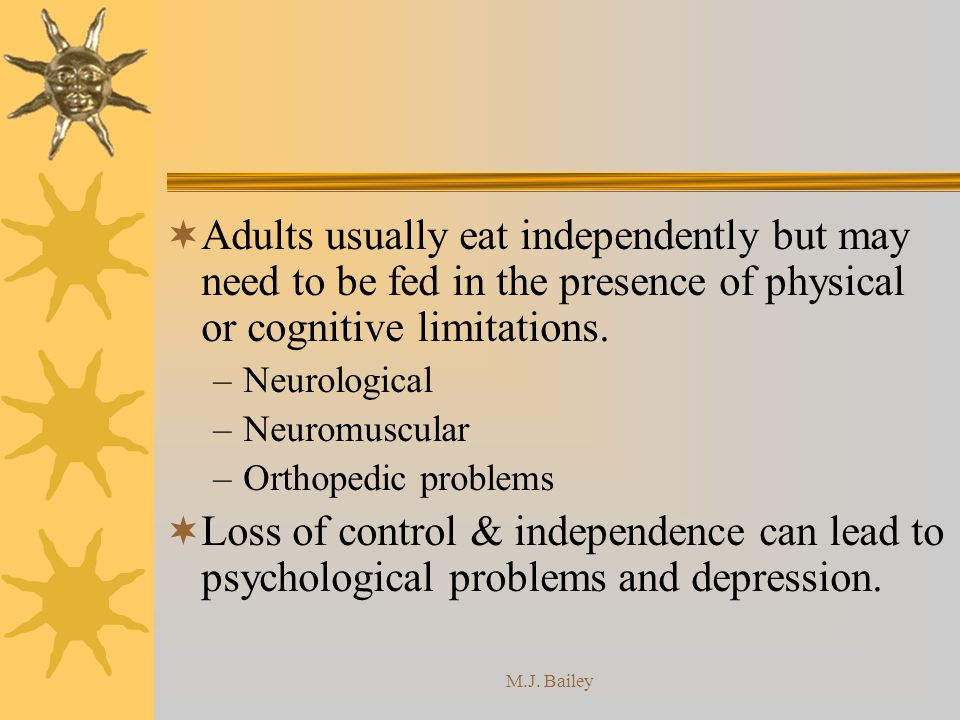 Adults usually eat independently but may need to be fed in the presence of physical or cognitive limitations.