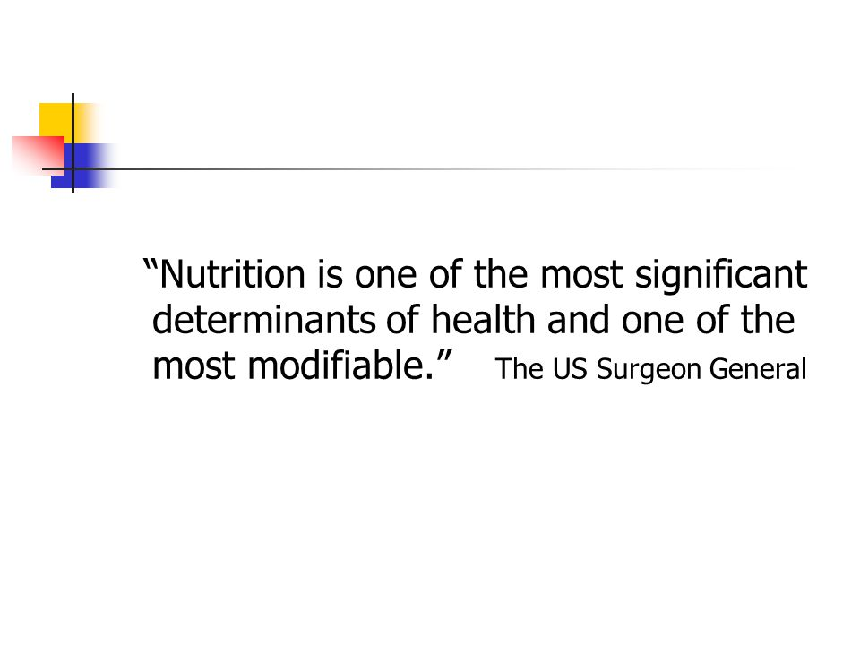 Nutrition is one of the most significant determinants of health and one of the most modifiable. The US Surgeon General