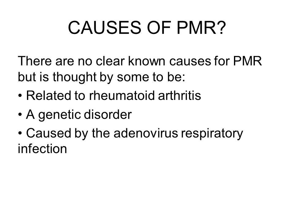 CAUSES OF PMR There are no clear known causes for PMR but is thought by some to be: Related to rheumatoid arthritis.