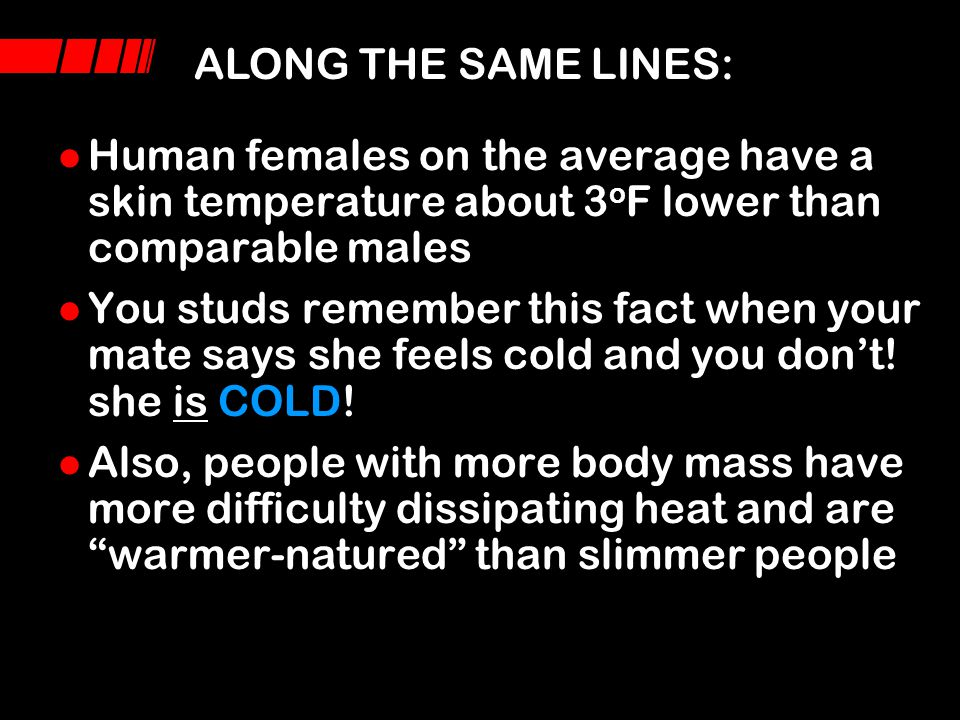 ALONG THE SAME LINES: Human females on the average have a skin temperature about 3oF lower than comparable males.