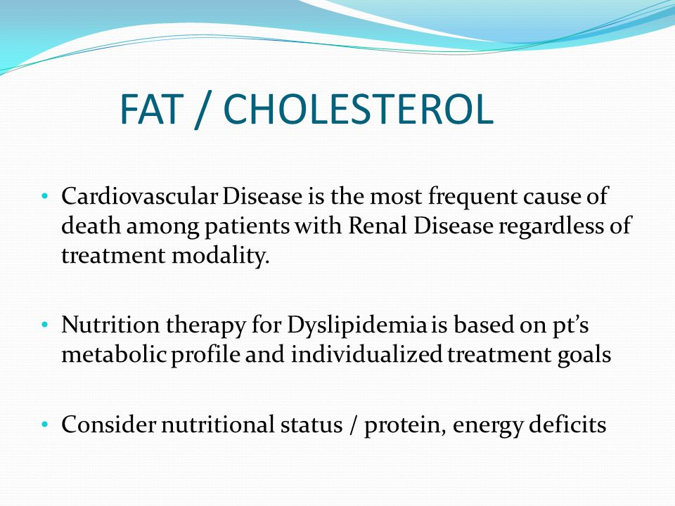 FAT / CHOLESTEROL Cardiovascular Disease is the most frequent cause of death among patients with Renal Disease regardless of treatment modality.