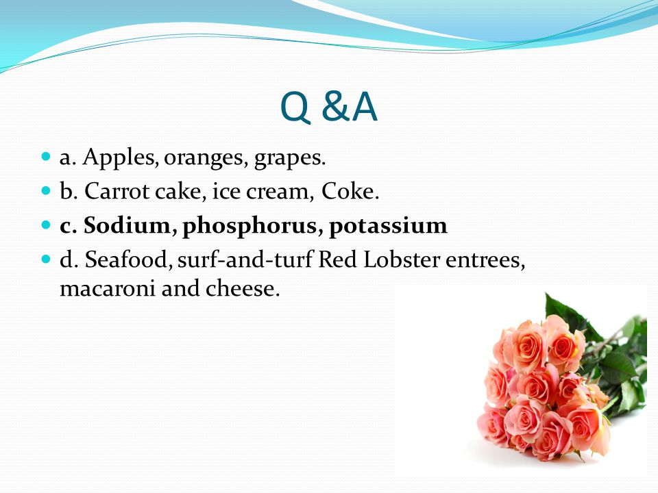 Q &A a. Apples, oranges, grapes. b. Carrot cake, ice cream, Coke.