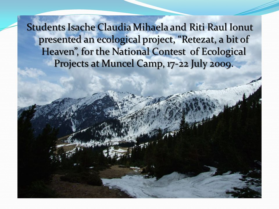 Students Isache Claudia Mihaela and Riti Raul Ionut presented an ecological project, Retezat, a bit of Heaven , for the National Contest of Ecological Projects at Muncel Camp, 17-22 July 2009.