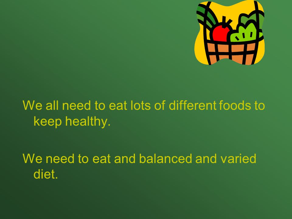 We all need to eat lots of different foods to keep healthy.