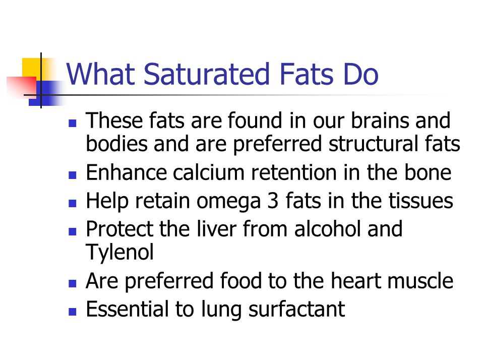 What Saturated Fats Do These fats are found in our brains and bodies and are preferred structural fats.