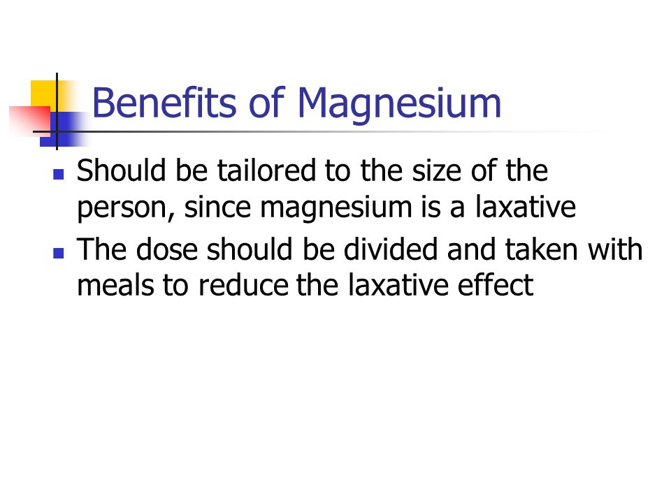 Benefits of Magnesium Should be tailored to the size of the person, since magnesium is a laxative.