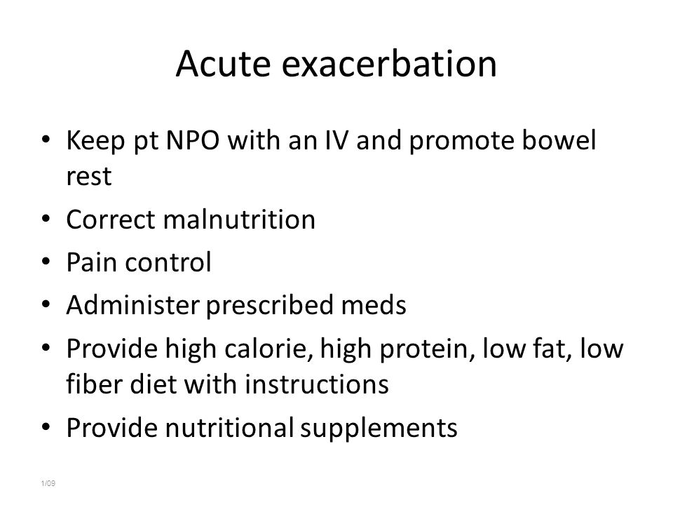 Acute exacerbation Keep pt NPO with an IV and promote bowel rest
