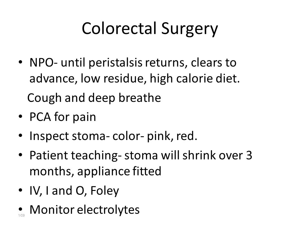 Colorectal Surgery NPO- until peristalsis returns, clears to advance, low residue, high calorie diet.