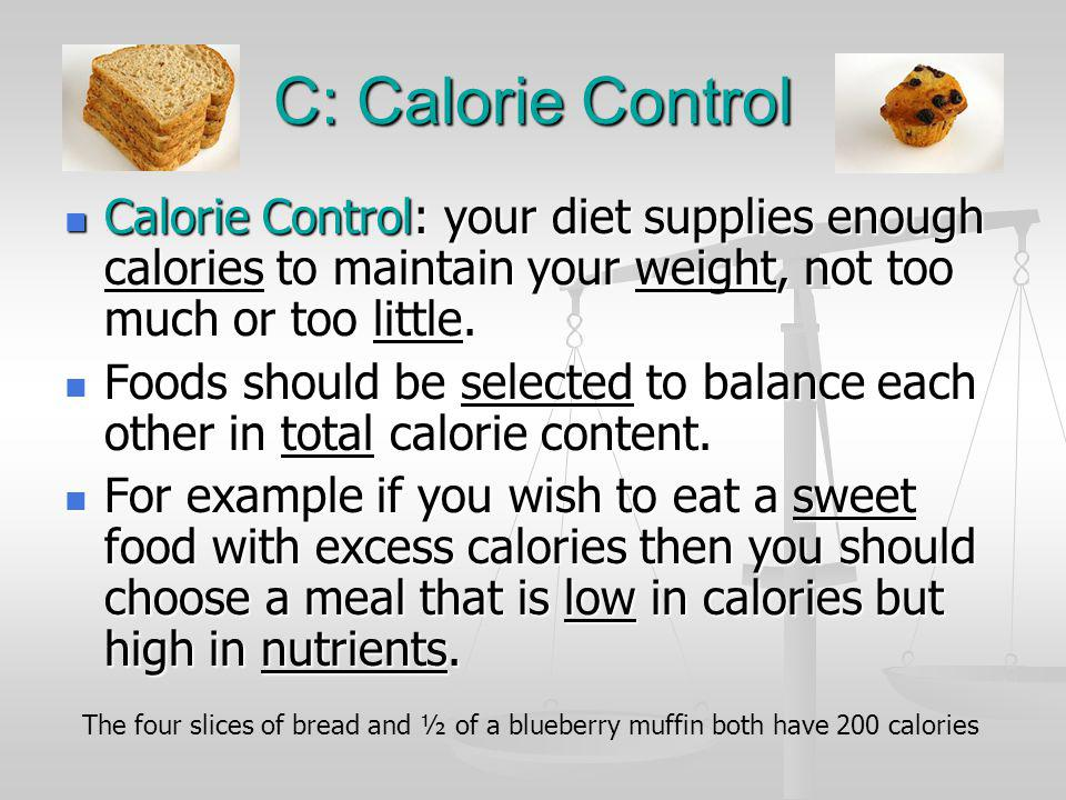 C: Calorie Control Calorie Control: your diet supplies enough calories to maintain your weight, not too much or too little.