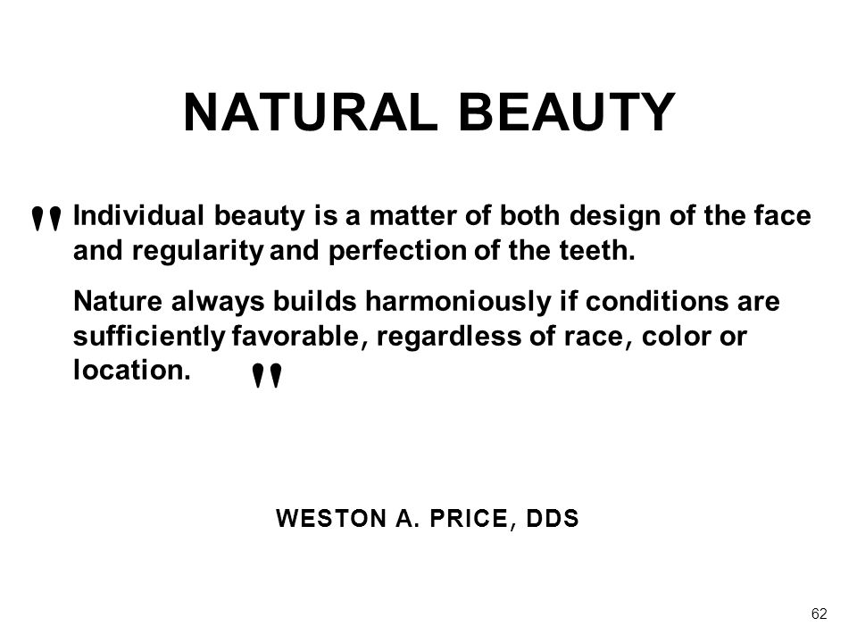 NATURAL BEAUTY Individual beauty is a matter of both design of the face and regularity and perfection of the teeth.