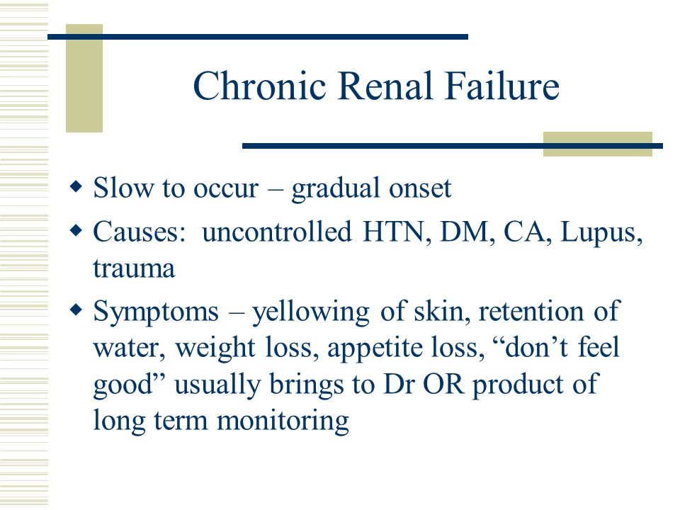 Chronic Renal Failure Slow to occur – gradual onset