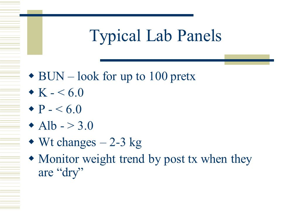 Typical Lab Panels BUN – look for up to 100 pretx K - < 6.0