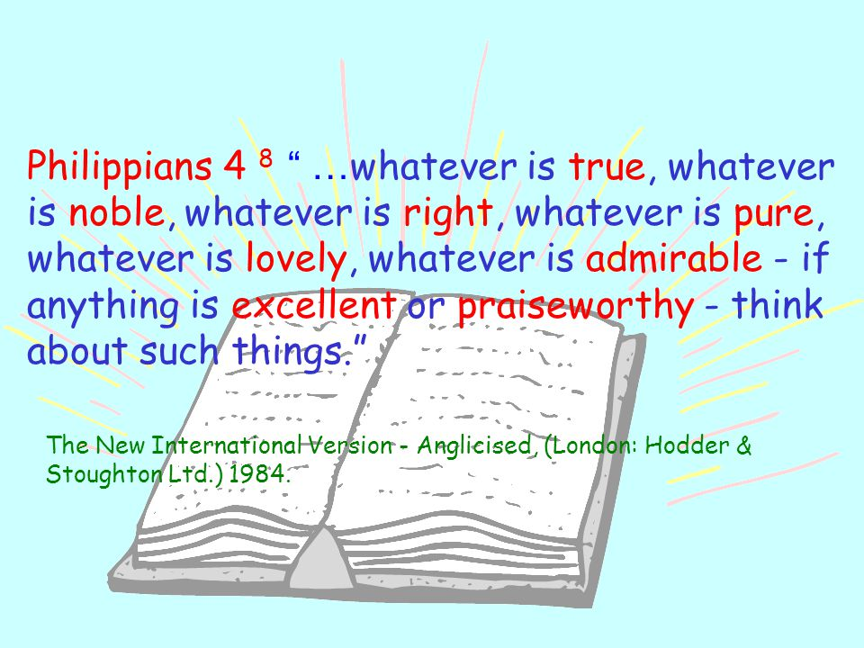 Philippians 4 8 …whatever is true, whatever is noble, whatever is right, whatever is pure, whatever is lovely, whatever is admirable - if anything is excellent or praiseworthy - think about such things.