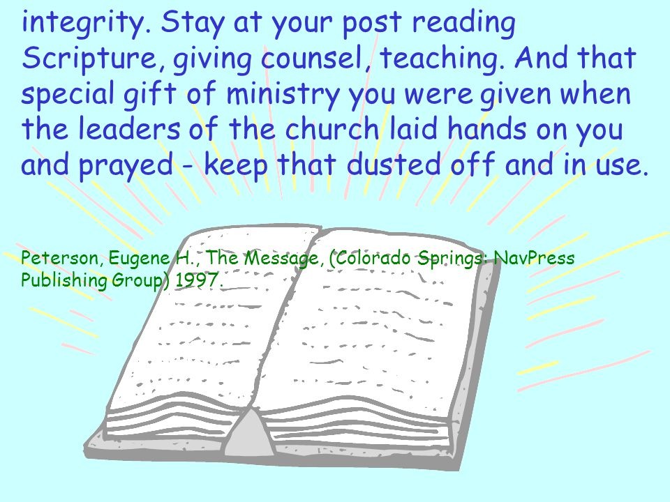 integrity. Stay at your post reading Scripture, giving counsel, teaching. And that special gift of ministry you were given when the leaders of the church laid hands on you and prayed - keep that dusted off and in use.