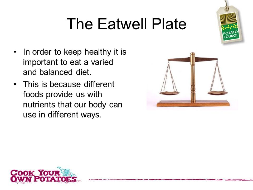 The Eatwell Plate In order to keep healthy it is important to eat a varied and balanced diet.