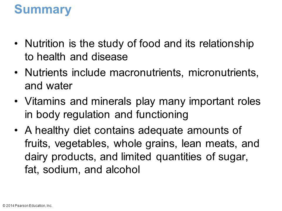 Summary Nutrition is the study of food and its relationship to health and disease. Nutrients include macronutrients, micronutrients, and water.