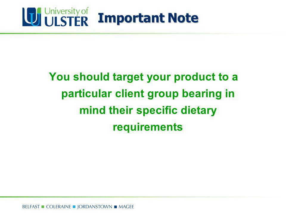 Important Note You should target your product to a particular client group bearing in mind their specific dietary requirements.