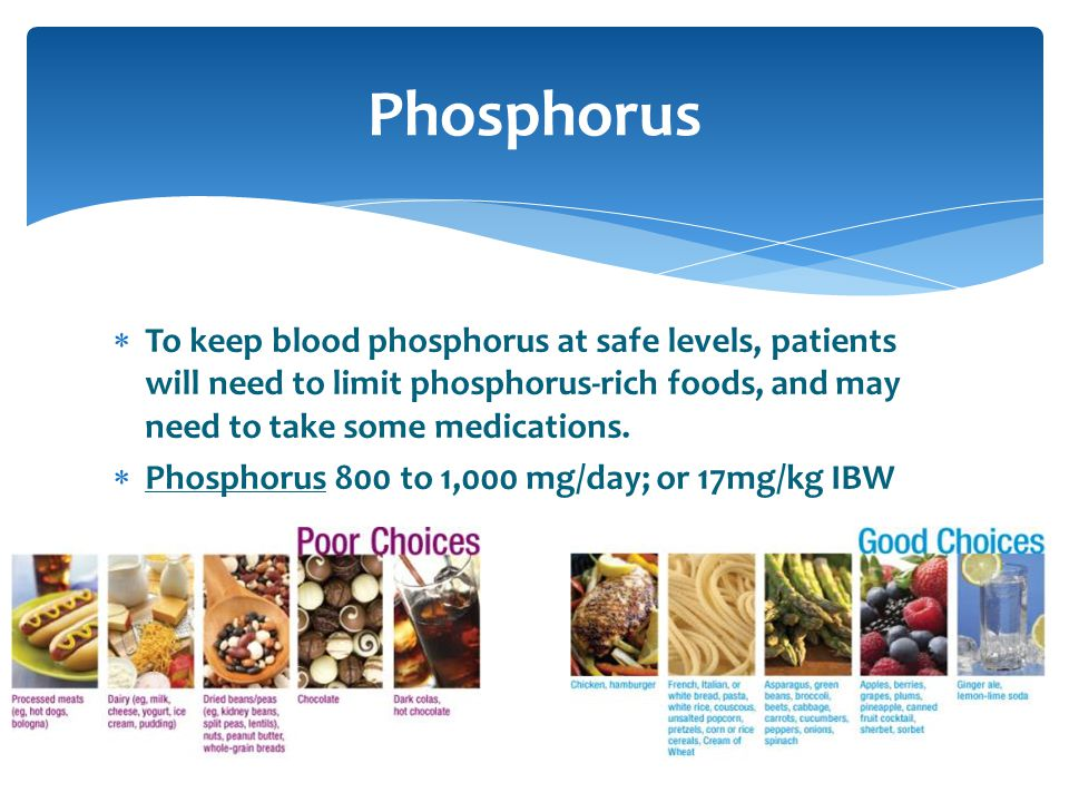 Phosphorus To keep blood phosphorus at safe levels, patients will need to limit phosphorus-rich foods, and may need to take some medications.