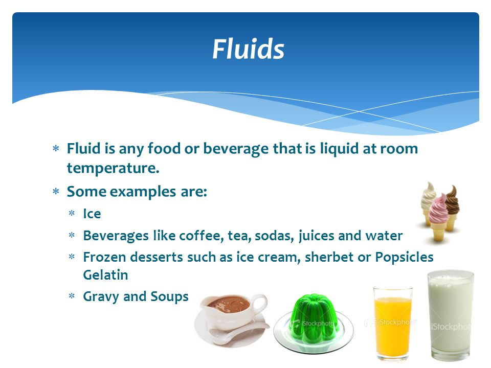 Fluids Fluid is any food or beverage that is liquid at room temperature. Some examples are: Ice.