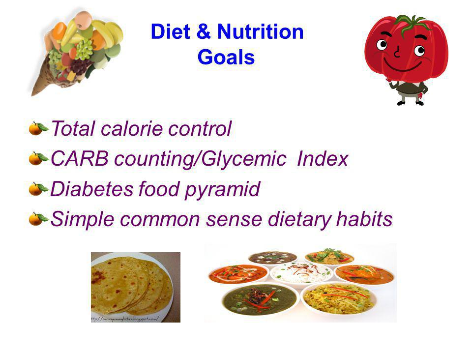 Diet & Nutrition Goals Total calorie control. CARB counting/Glycemic Index.