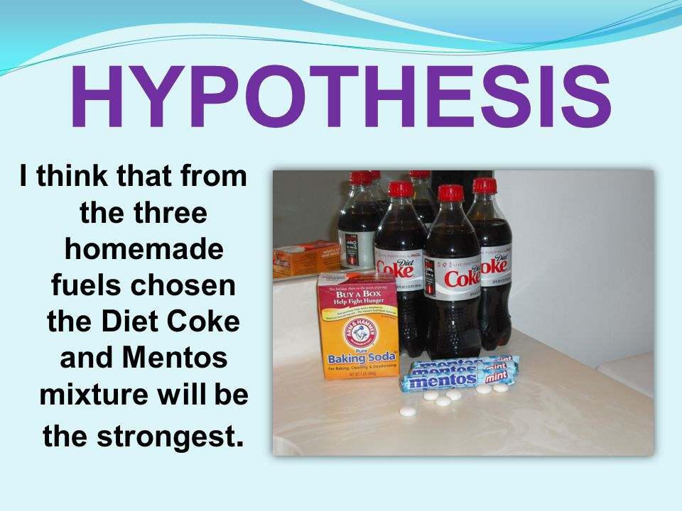HYPOTHESIS I think that from the three homemade fuels chosen the Diet Coke and Mentos mixture will be the strongest.