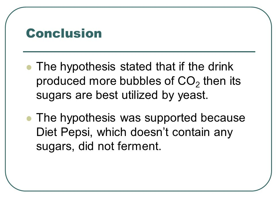 Conclusion The hypothesis stated that if the drink produced more bubbles of CO2 then its sugars are best utilized by yeast.