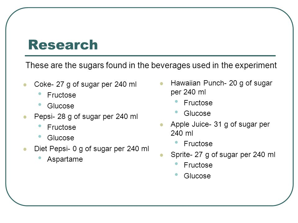 Research These are the sugars found in the beverages used in the experiment. Coke- 27 g of sugar per 240 ml.