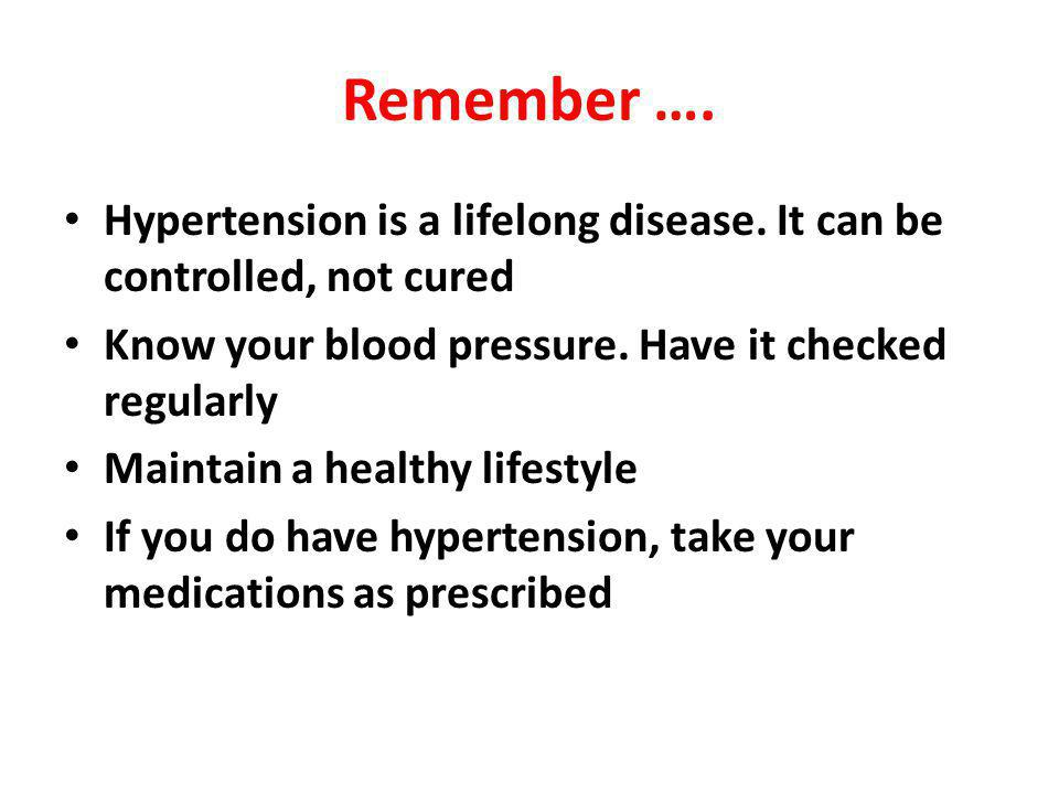 Remember …. Hypertension is a lifelong disease. It can be controlled, not cured. Know your blood pressure. Have it checked regularly.