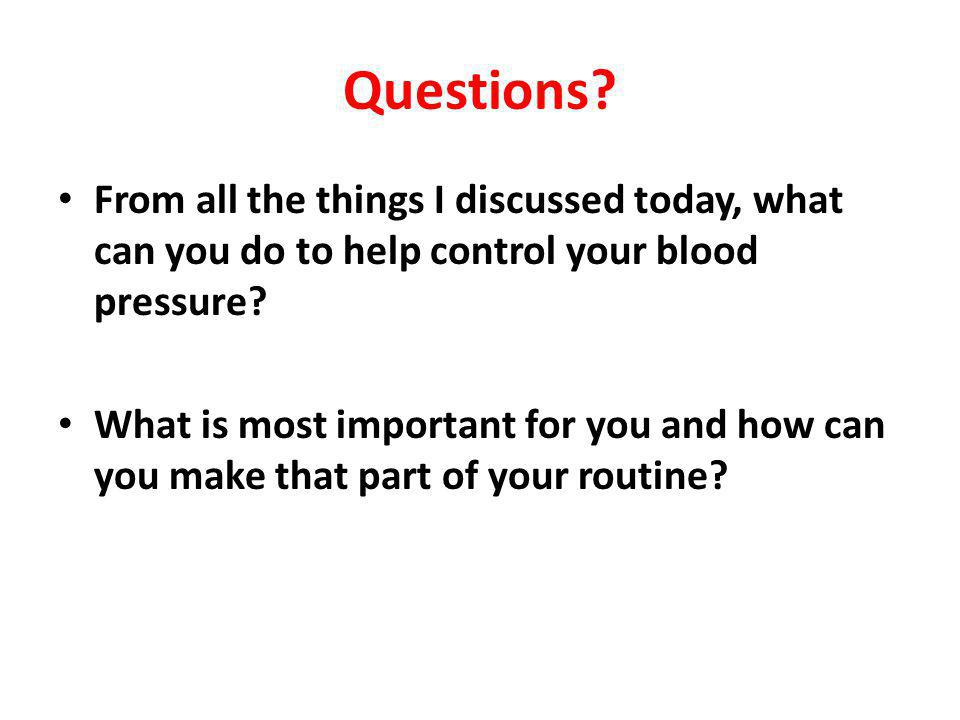 Questions From all the things I discussed today, what can you do to help control your blood pressure