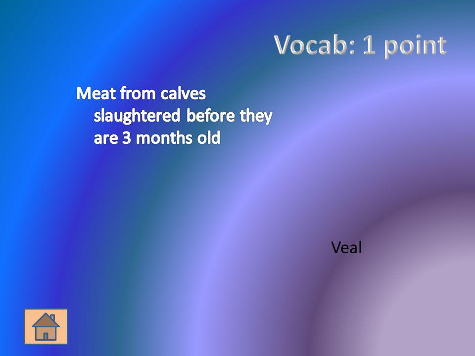 Vocab: 1 point Meat from calves slaughtered before they are 3 months old.
