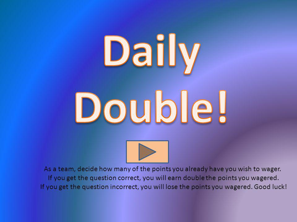 Daily Double! These Daily Double slides are linked to the questions.