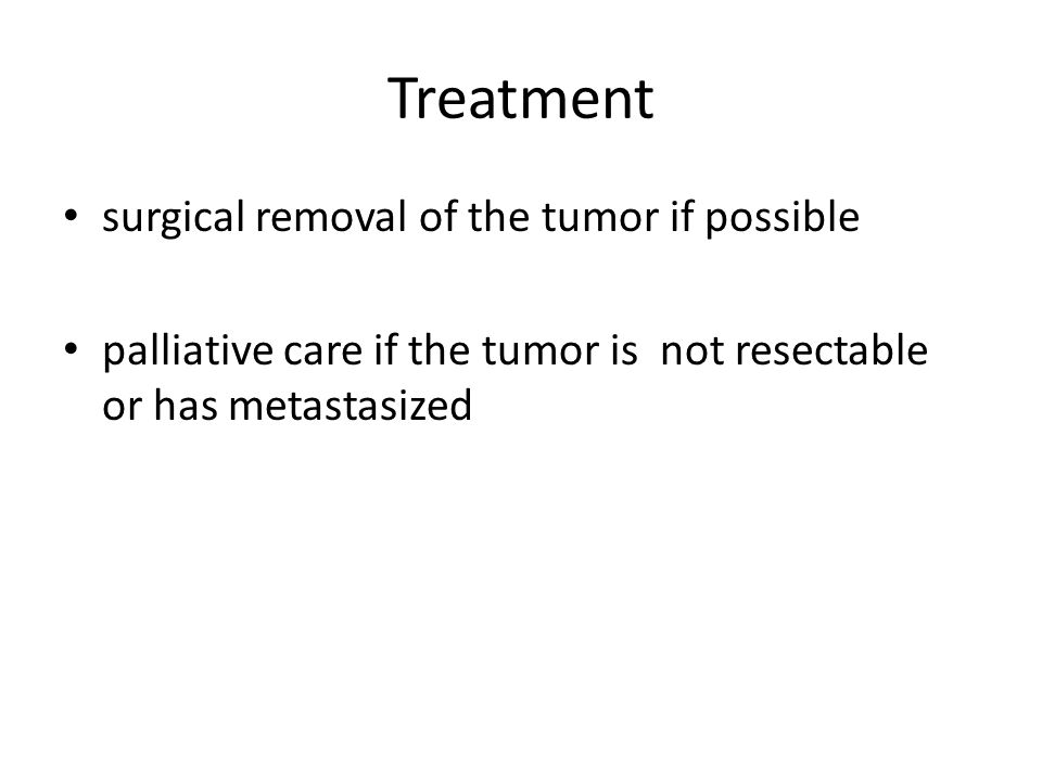 Treatment surgical removal of the tumor if possible