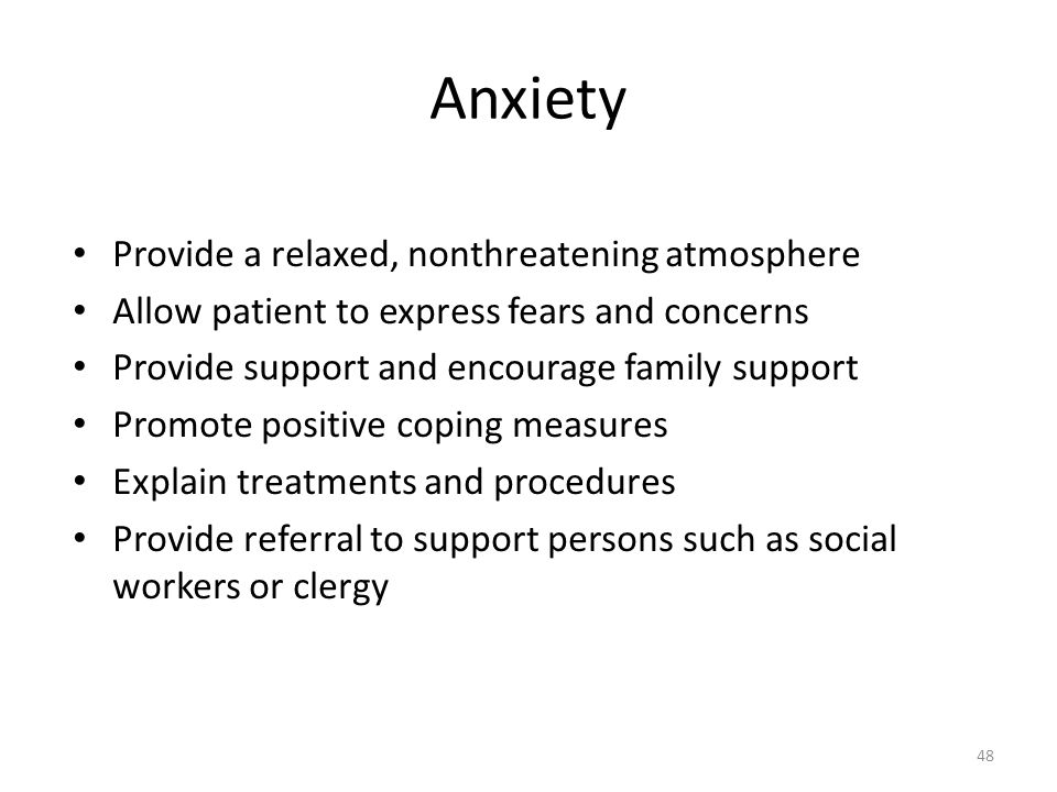 Anxiety Provide a relaxed, nonthreatening atmosphere