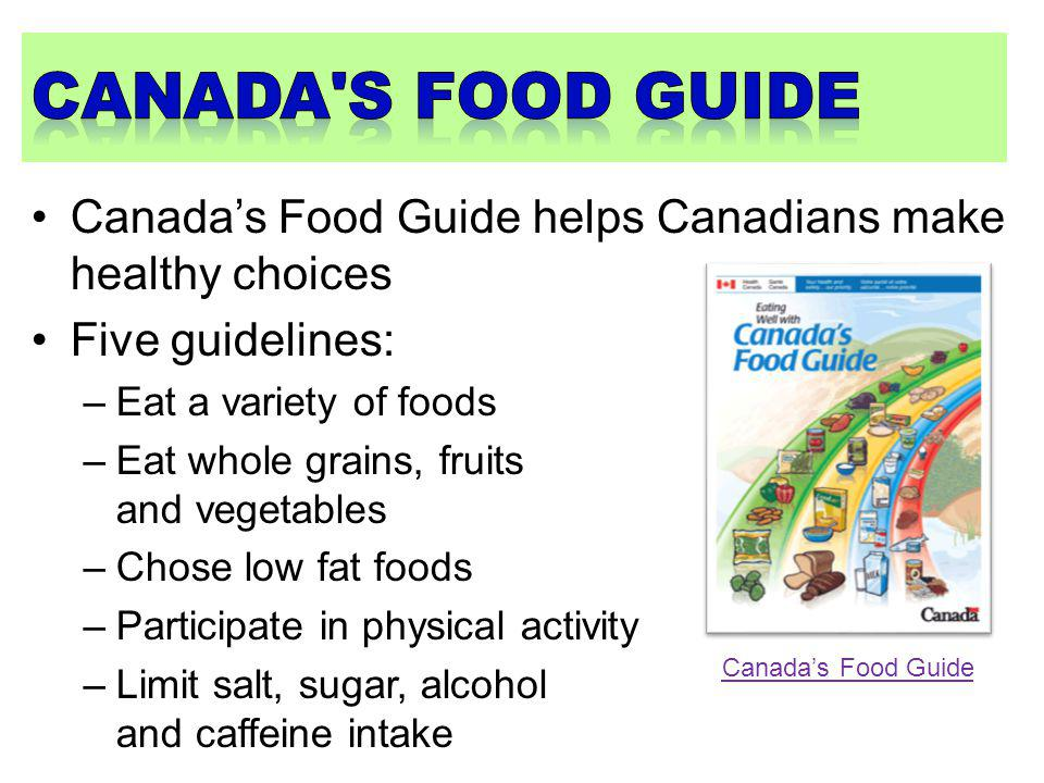 Canada s food guide Canada's Food Guide helps Canadians make healthy choices. Five guidelines: Eat a variety of foods.