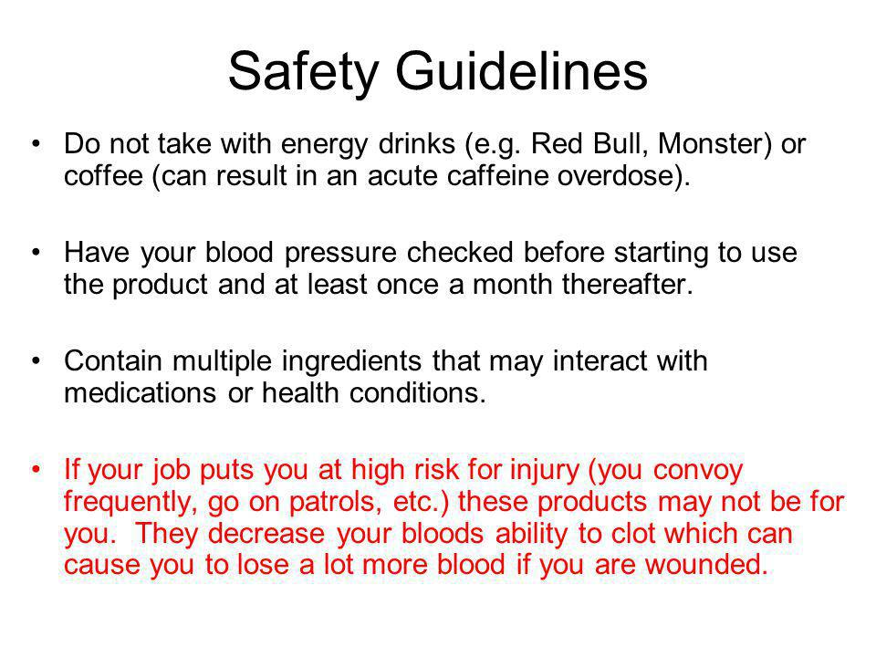 Safety Guidelines Do not take with energy drinks (e.g. Red Bull, Monster) or coffee (can result in an acute caffeine overdose).