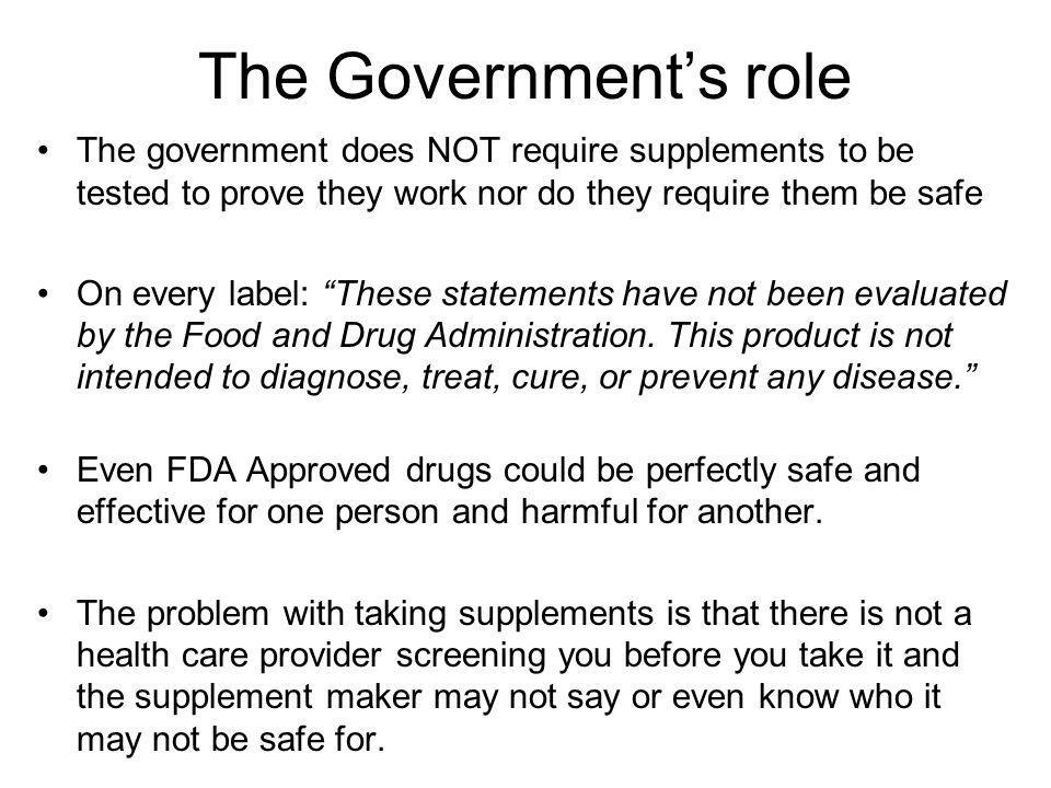 The Government's role The government does NOT require supplements to be tested to prove they work nor do they require them be safe.